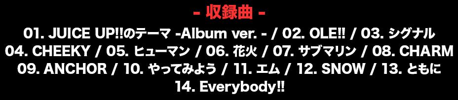 収録曲// 01. JUICE UP!!のテーマ -Album ver. - / 02. OLE!! / 03. シグナル / 04. CHEEKY / 05. ヒューマン / 06. 花火 / 07. サブマリン / 08. CHARM / 09. ANCHOR / 10. やってみよう / 11. エム / 12. SNOW / 13. ともに / 14. Everybody!!